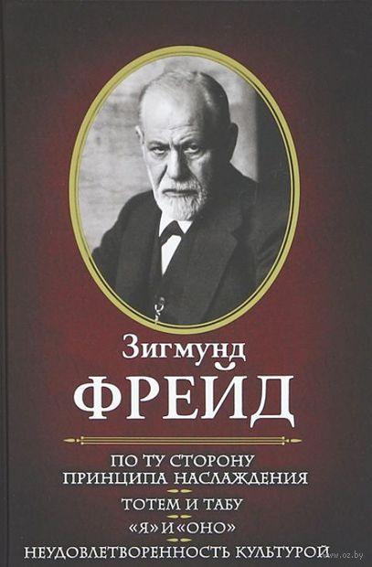 """По ту сторону принципа наслаждения. Тотем и табу. """"Я"""" и """"Оно"""". Неудовлетворенность культурой. Зигмунд Фрейд"""