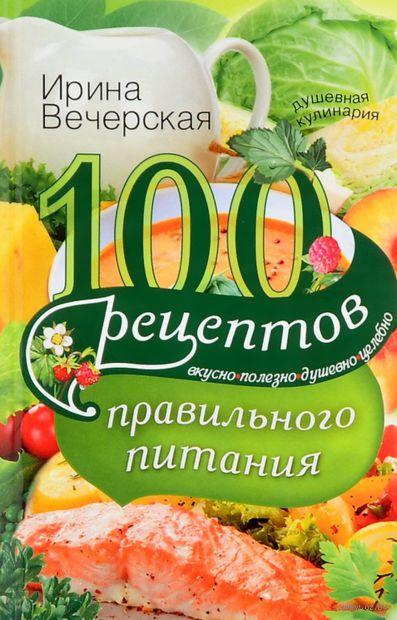 100 рецептов правильного питания. Ирина Вечерская