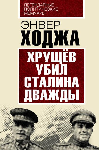 Хрущев убил Сталина дважды. Энвер Ходжа