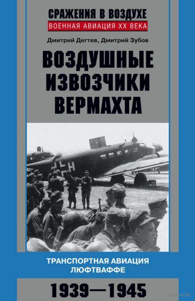 Воздушные извозчики вермахта. Транспортная авиация люфтваффе 1939-1945. Дмитрий Дегтев, Дмитрий Зубов