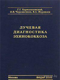 Лучевая диагностика эхинококкоза. Григорий Кармазановский, О. Черемисинов
