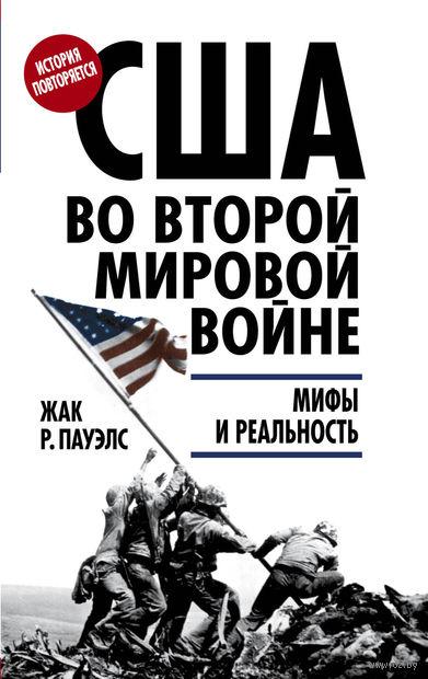 США во Второй мировой войне. Мифы и реальность. Жак Пауэлс