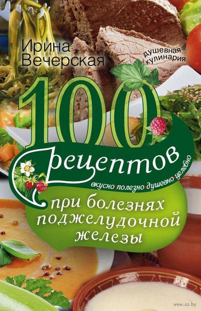 100 рецептов при болезнях поджелудочной железы. Вкусно, полезно, душевно, целебно — фото, картинка