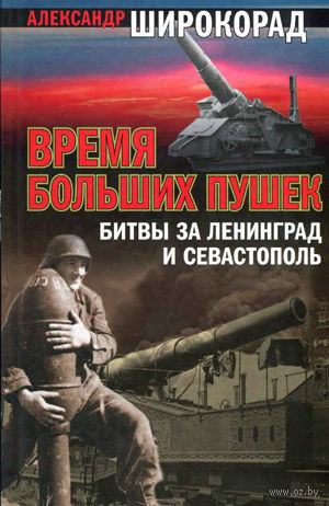 Время больших пушек. Битвы за Ленинград и Севастополь. Александр Широкорад