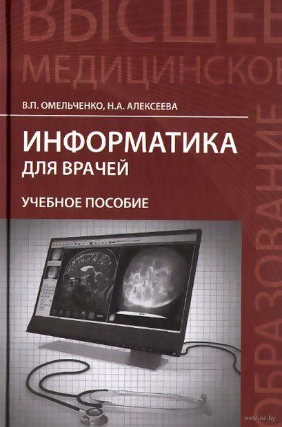 Информатика для врачей. Наталья Алексеева, Виталий Омельченко