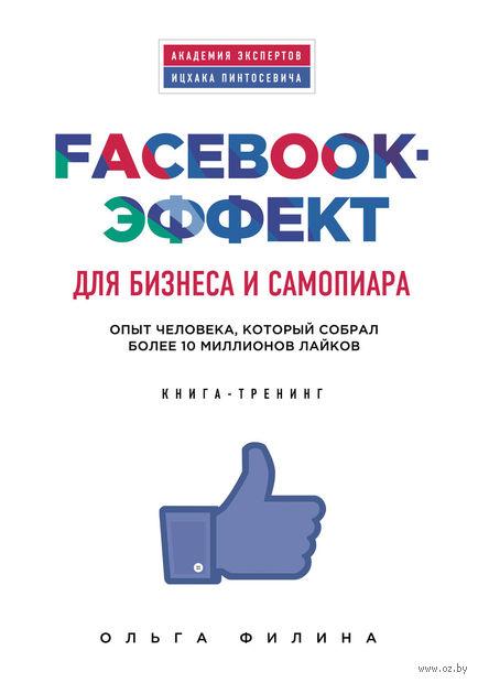 Facebook-эффект для бизнеса и самопиара. Опыт человека, который собрал более 10 миллионов лайков. О. Филина
