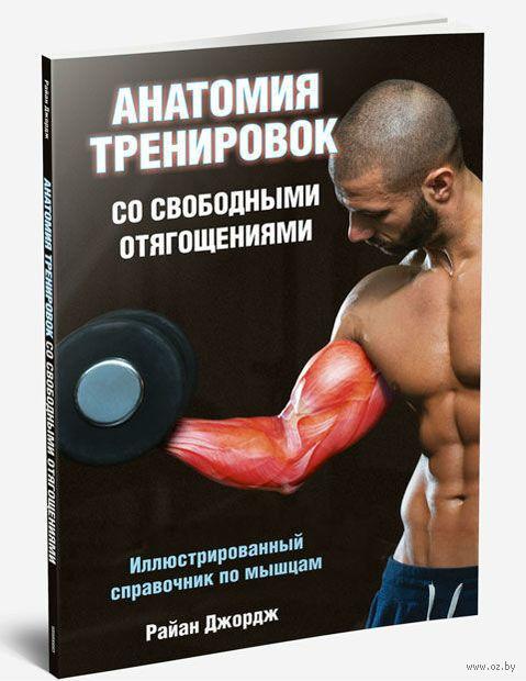 Анатомия тренировок со свободными отягощениями. Райан Джордж