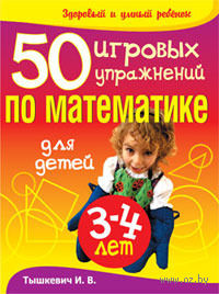 50 игровых упражнений по математике для детей 3-4 лет. И. Тышкевич