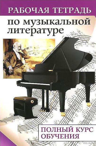Музыкальная литература. Рабочая тетрадь. Полный курс обучения. Денис Сорокотягин