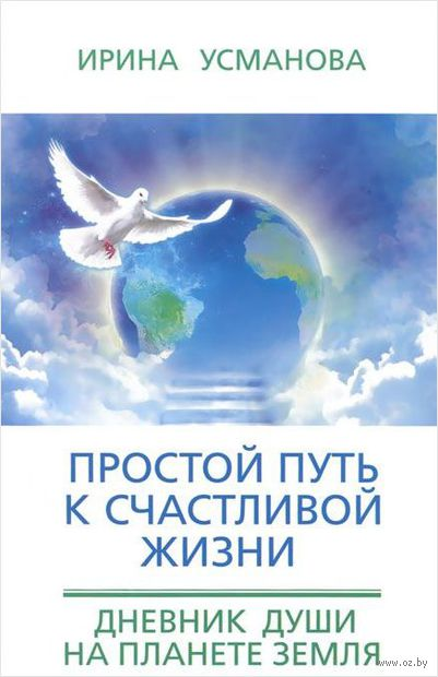 Простой путь к счастливой жизни. Дневник Души на планете Земля. И. Усманова