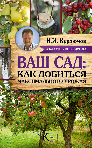 Ваш сад. Как добиться максимального урожая. Николай Курдюмов