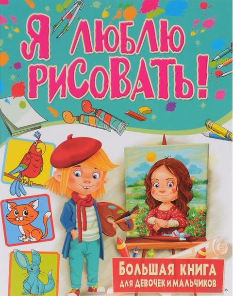 Я люблю рисовать! Большая книга для девочек и мальчиков