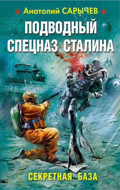 Секретная база. Подводный Спецназ Сталина. Анатолий Сарычев