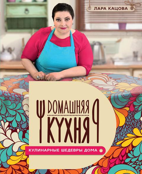 Кулинарные шедевры дома. Лара Кацова