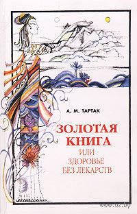 Золотая книга-1, или Здоровье без лекарств. Алла Тартак