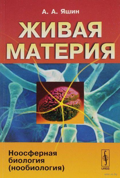 Живая материя. Ноосферная биология (нообиология). Алексей  Яшин