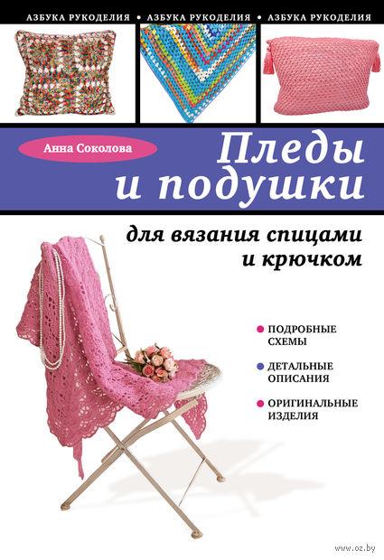 Пледы и подушки для вязания спицами и крючком. Анна Соколова