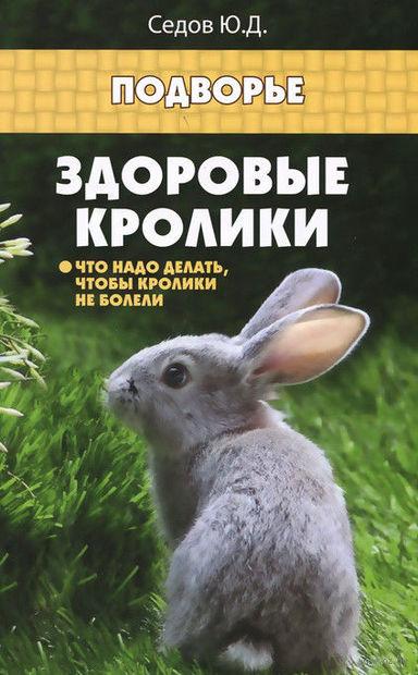 Здоровые кролики. Что надо делать, чтобы кролики не болели. Юрий Седов
