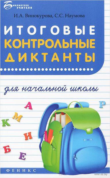 Итоговые контрольные диктанты для начальной школы. Светлана Наумова, Ирина Винокурова