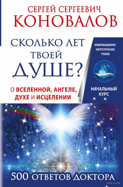 Сколько лет твоей душе? О Вселенной, Ангеле, Духе и Исцелении. 500 ответов Доктора. Сергей Коновалов