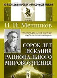 Сорок лет искания рационального мировоззрения. И. Мечников