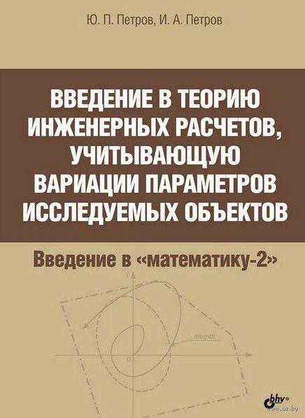 Введение в теорию инженерных расчетов, учитывающую вариации параметров исследуемых объектов. Игорь Петров, Ю. Петров