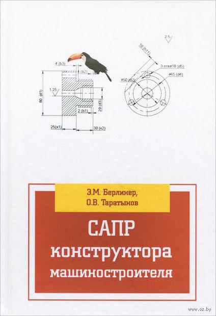 САПР конструктора машиностроителя. Олег Таратынов, Эдуард Берлинер