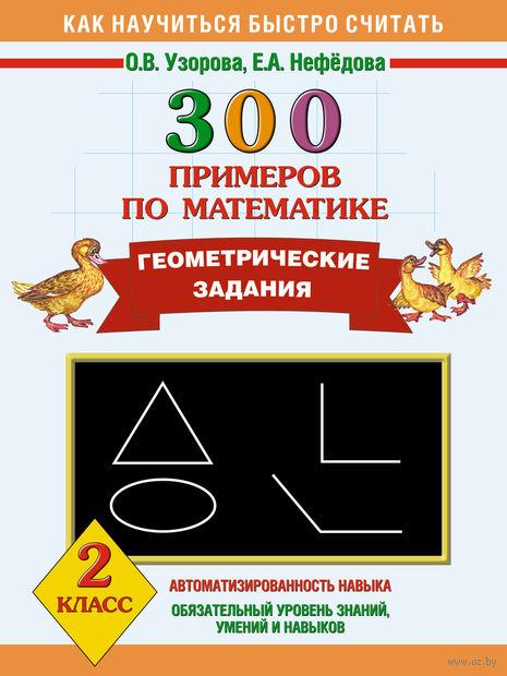 300 примеров по математике. Геометрические задания. 2 класс. Ольга Узорова