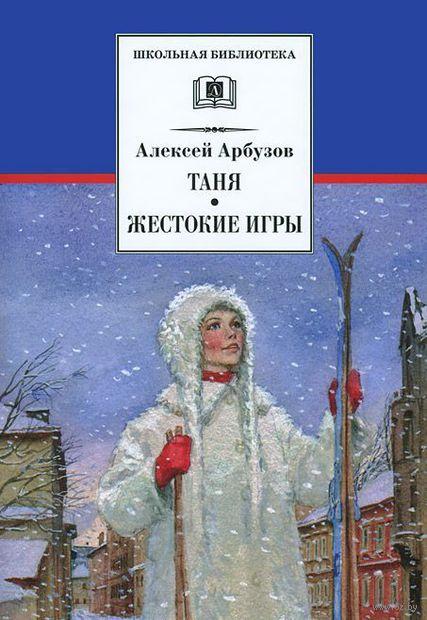 Таня. Жестокие игры. Алексей Арбузов
