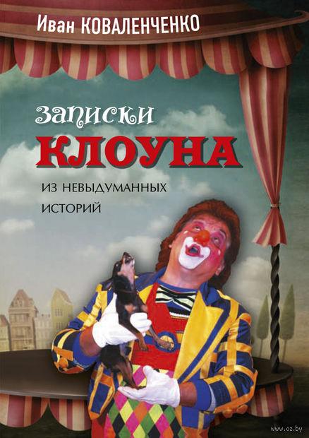Записки клоуна. Из невыдуманных историй. Иван Коваленченко