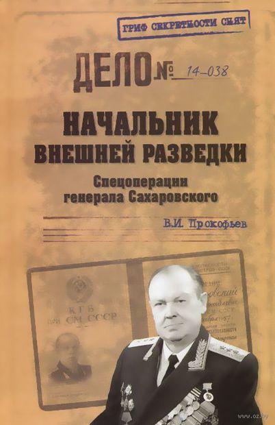Начальник внешней разведки. Спецоперации генерала Сахаровского. Валерий Прокофьев