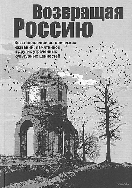 Возвращая Россию. Восстановление исторических названий, памятников и других утраченных культурных ценностей