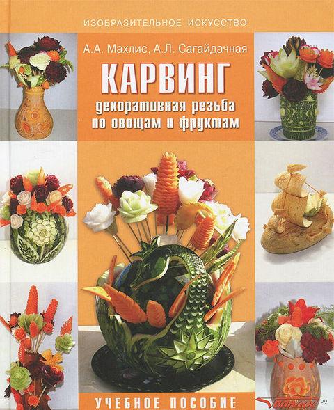 Карвинг. Декоративная резьба по овощам и фруктам. Алина Сагайдачная, Александр Махлис