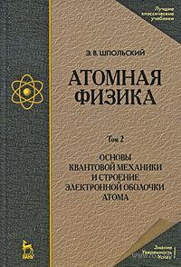 Атомная физика. В 2 томах. Том 2. Основы квантовой механики и строение электронной оболочки атома. Эдуард Шпольский