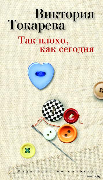Так плохо, как сегодня. Виктория Токарева