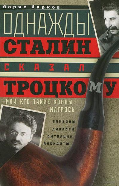 Однажды Сталин сказал Троцкому, или Кто такие конные матросы. Ситуации, эпизоды, диалоги, анекдоты. Б. Барков