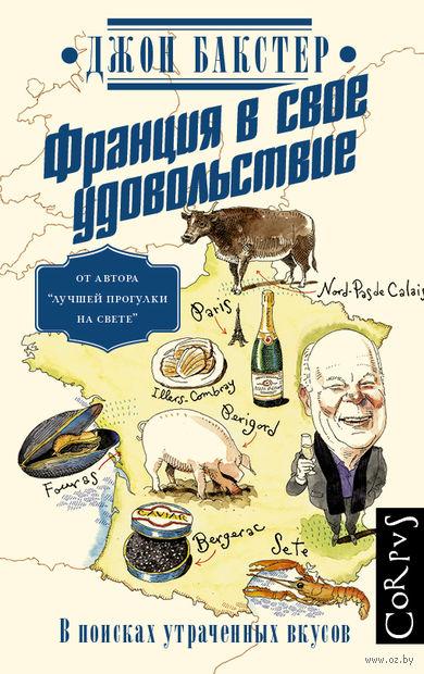 Франция в свое удовольствие. В поисках утраченных вкусов. Джон Бакстер