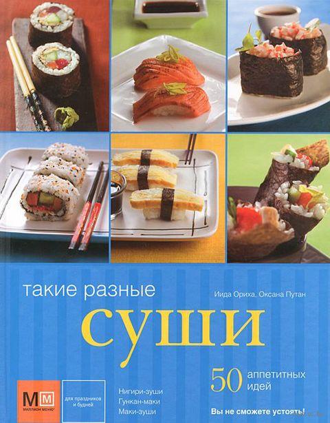 Такие разные суши. 50 аппетитных идей. Ориха Иида, Оксана Путан