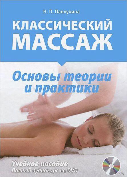 Классический массаж. Основы теории и практики. Учебное пособие (+ DVD). Н. Павлухина