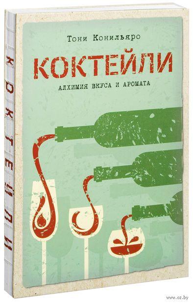 Коктейли. Алхимия вкуса и аромата. Тони Конильяро