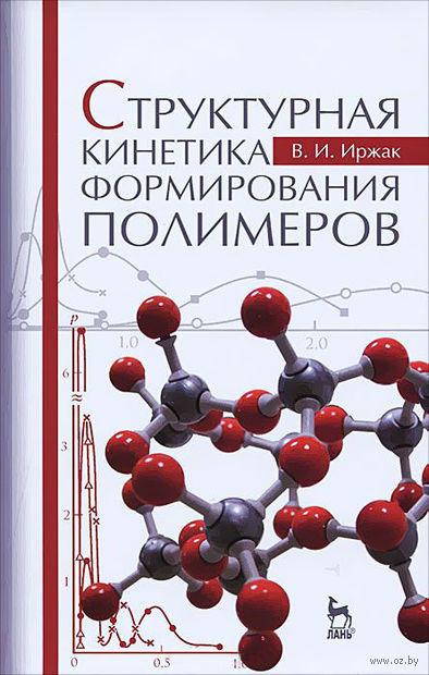 Структурная кинетика формирования полимеров. Вадим Иржак