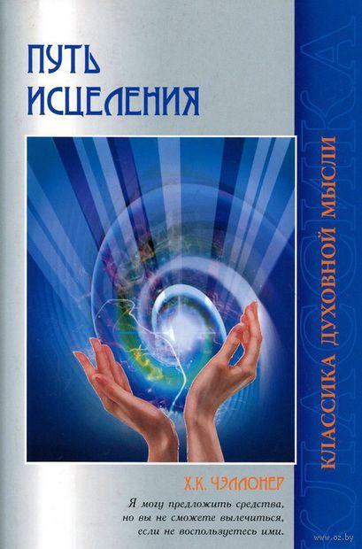 Путь исцеления. Психологические и мировоззренческие причины болезней. Х. Чэллонер