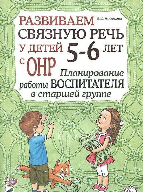 Развиваем связную речь у детей 5-6 лет с ОНР. Планирование работы воспитателя в старшей группе. Нелли Арбекова
