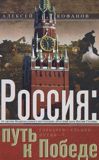 Россия: путь к Победе. Горбачев-Ельцин-Путин?. Алексей Кофанов