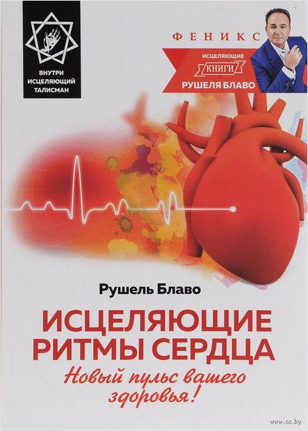 Исцеляющие ритмы сердца. Новый пульс вашего здоровья! (+ исцеляющий талисман). Рушель Блаво