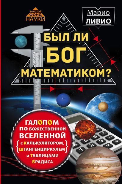 Был ли Бог математиком? Галопом по божественной Вселенной с калькулятором, штангенциркулем и таблицами Брадиса. Марио Ливио
