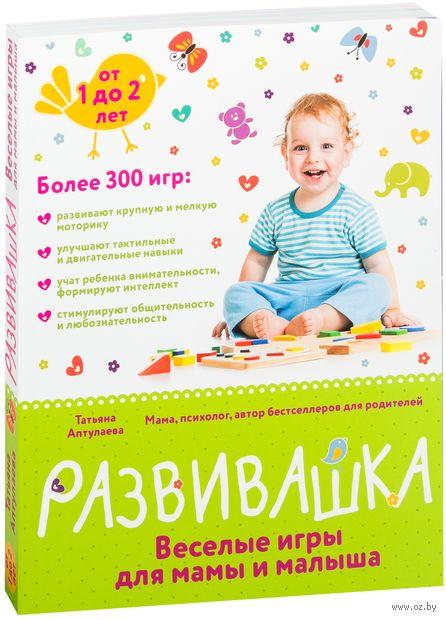 Развивашка. Веселые игры для мамы и малыша. Татьяна Аптулаева