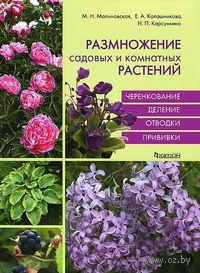 Размножение садовых и комнатных растений. Марина Малиновская, Елена Калашникова