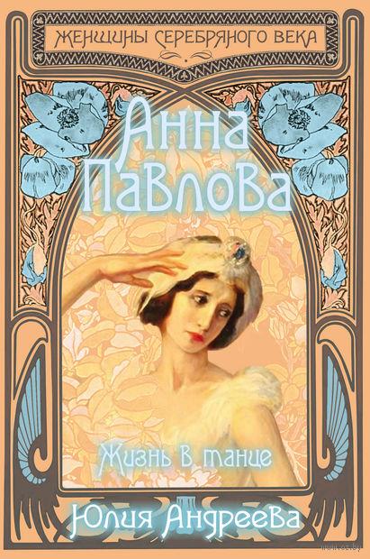 Анна Павлова. Жизнь в танце. Ю. Андреева