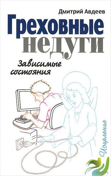 Греховные недуги. Зависимые состояния. Дмитрий Авдеев